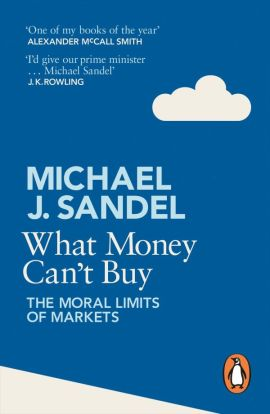 What Money Can't Buy, the Moral Limits of Markets by Michael J Sandel