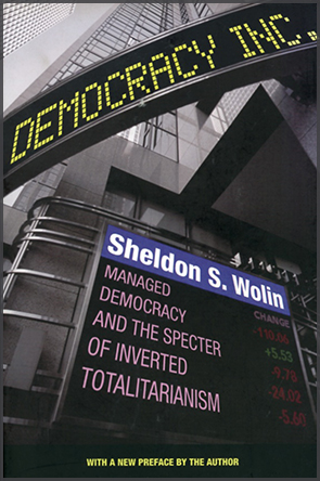 Democracy Incorporated: Managed Democracy and the Specter of Inverted Totalitarianism by Sheldon S. Wolin